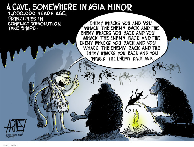 A cave somewhere in Asia Minor 1,000,000,000 years ago, principles in conlict resolution take shape.  Enemy whacks you and you whack the enemy back and the enemy whacks you and you whack the enemy back and the enemy whacks you and you whack the enemy back and the enemy ....