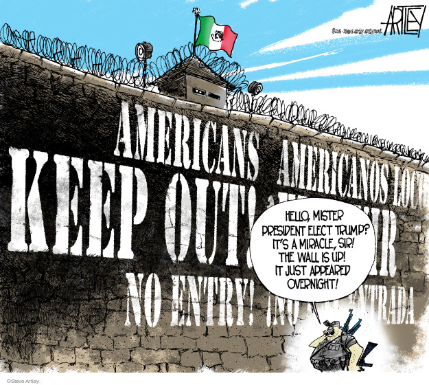 Americans keep out! No entry! Hello, Mister President Elect Trump? Its a miracle, sir! The wall is up! It just appeared overnight!