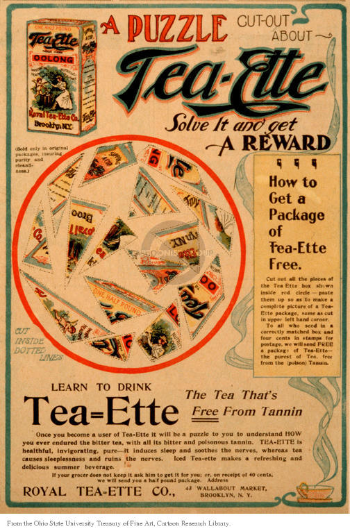 A puzzle cut-out about Tea-Ette. Solve it and get a reward. How to get a package of Tea-Ette for free. Cut outside the dotted lines. Learn to drink Tea=Ette the teat thats free from Tannin. Royal Tea-Ette Co. 43 Wallabout Market, Brooklyn, N. Y.