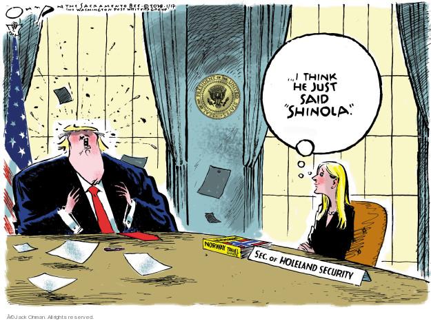 I think he just said shinola. Sec. of Holeland Security. Norway.