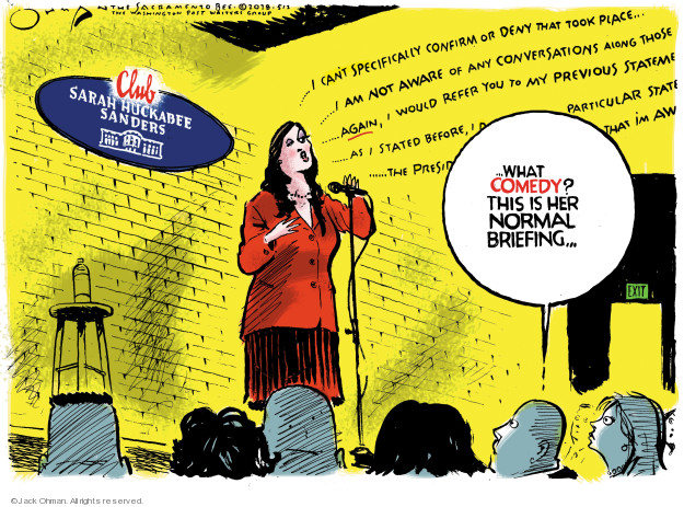 Club Sarah Huckabee Sanders … What comedy? This is her normal briefing … I cant specifically confirm or deny that took place … I am not aware of any conversations along those again, I would refer you to my previous stateme … As I stated before, I … particular state ... the presid ... that Im aw ... Exit.