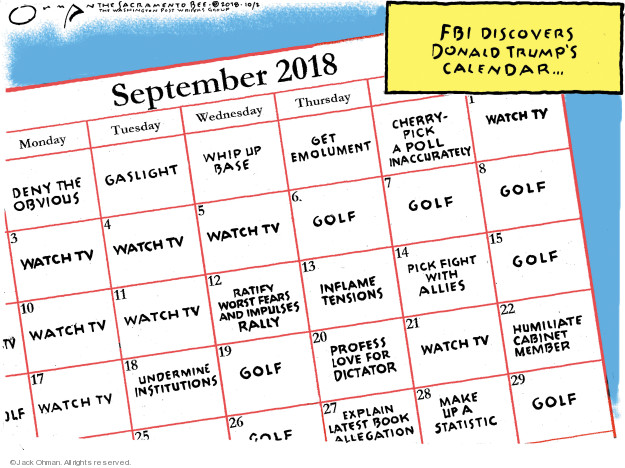 FBI discovers Donald Trumps calendar … September 2018. Monday. Tuesday. Wednesday. Thursday. Deny the obvious. Gaslight. Whip up base. Get emolument. Cherry-pick a poll inaccurately. Watch tv. Golf. Ratify worst fears and impulses rally. Inflame tensions. Pick fight with allies. Undermine institutions. Profess love for dictator. Humiliate cabinet member. Explain latest book allegation. Make up a statistic.