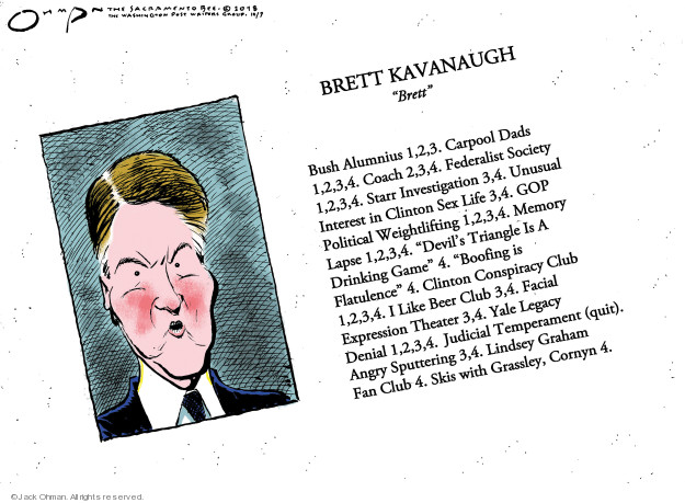Brett Kavanaugh. Brett. Bush Alumnius 1,2,3. Carpool Dads 1,2,3,4. Coach 2,3,4. Federalist Society 1,2,3,4. Starr Investigation 3,4. Unusual Interest in Clinton Sex Life 3,4. GOP Political Weightlifting 1,2,3,4. Memory Lapse 1,2,3,4. Devils Triangle Is A Drinking Game 4. Clinton Conspiracy Club 1,2,3,4. Boofing is Flatulence 4. I Like Beer Club 3, 4. Facial Expression Theater 3,4. Yale Legacy Denial 1,2,3,4. Judicial Temperament (quit). Angry Sputtering 3,4. Lindsey Graham Fan Club 4. Skis with Grassley, Cornyn 4.