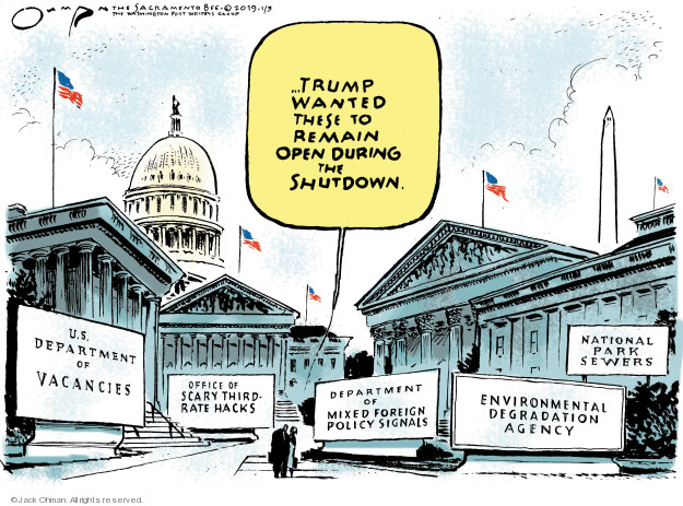… Trump wanted these to remain open during the shutdown. U.S. Department of Vacancies. Office of Scary Third-Rate Hacks. Department of Mixed Foreign Policy Signals. Environmental Degradation Agency. National Park Sewers.