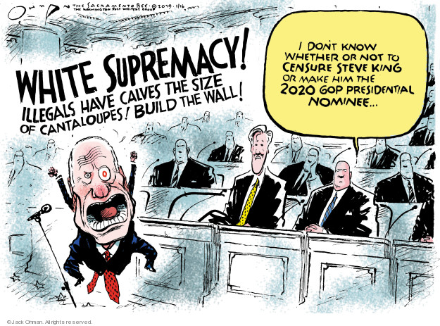 White supremacy! Illegals have calves the size of cantaloupes! Build the wall! I dont know whether or not to censure Steve King or make him the 2020 GOP presidential nominee …