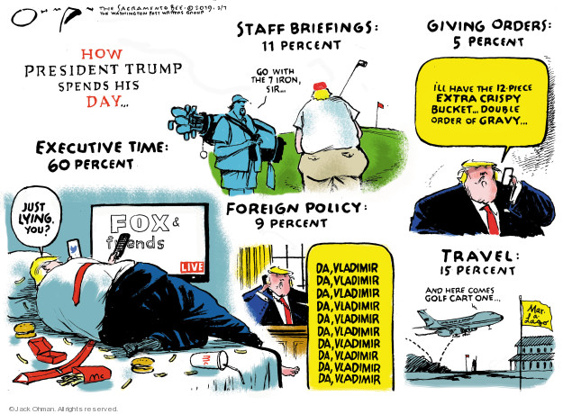 How President Trump spends his day … Staff briefings: 11 percent. Go with the 7 iron, sir … Giving orders: 5 percent. Ill have the 12-piece extra crispy bucket … double order of gravy … Just lying, you? Fox & Friends. Live. Foreign Policy: 9 percent. Da, Vladimir.  Da, Vladimir. Da, Vladimir. Da, Vladimir. Da, Vladimir. Da, Vladimir. Da, Vladimir. Da, Vladimir. Da, Vladimir. Da, Vladimir. Travel: 15 percent. And here comes Golf Cart One ... Mar - a - Lago.