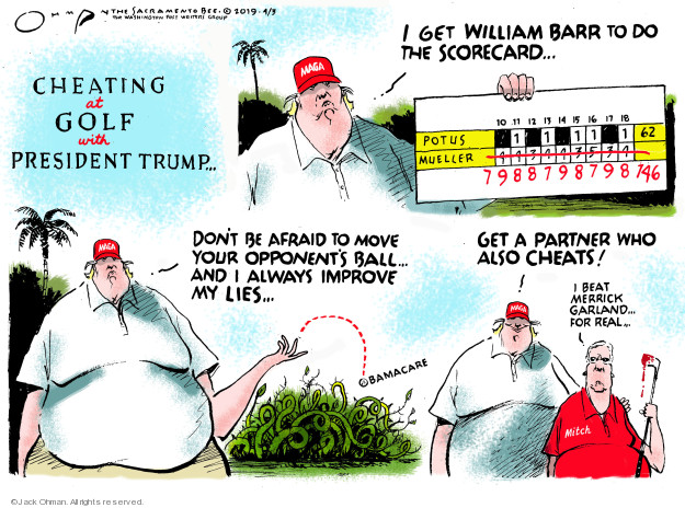 Cheating at golf with President Trump.  I got William Barr to do the scorecard.  POTUS 62.  Mueller 146.  Dont be afraid to move your opponents ball.  And I always improve my lies.  Obamacare.  Get a partner who also cheats!  I beat Merrick Garland for real.  Mitch.