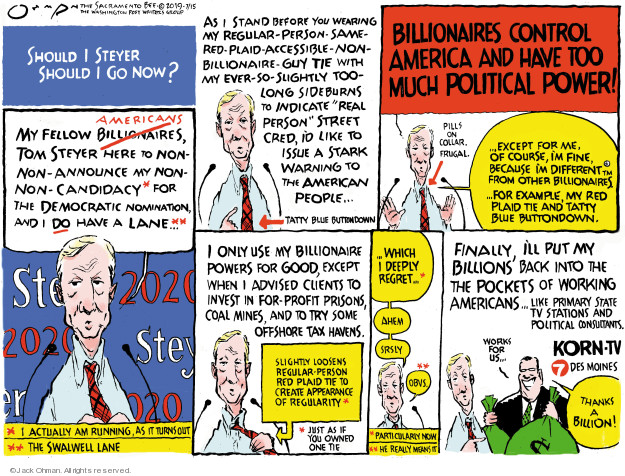 Should I Steyer or Should I Go Now? My fellow billionaires Americans, Tom Steyer here to non-non-announce my non-non-candidacy* for the Democratic nominations, and I do have a lane … ** *I actually am running, as it turns out. **The Swalwell lane. As I stand before wearing my regular-person-same-red-plaid-accessible-non-billionaire-guy tie with my ever-so-slightly too-long sideburns to indicate real person street cred, Id like to issue a stark warning to the American people ... Tatty blue buttondown. Billionaires control America and have too much political power! Pills on collar. Frugal ... Except for me. Of course, Im fine, because Im different ... from other billionaires ... For example, my red plaid tie and tatty blue buttondown. I only use my billionaire powers for good, except when I advised clients to invest in for-profit prisons, coal mines, and try some offshore tax havens. Slightly loosens regular-person red plaid tie to create appearance of regularity.* *Just as if you owned one tie ... Which I deeply regret ... * Ahem. Srsly. Obvs.** * Particularly now. **He really means it. Finally, Ill put my billions back into the pockets of working Americans ... like primarily state tv stations and political consultants. Works for us ... KORN-TV 7 Des Moines. Thanks a billion! $