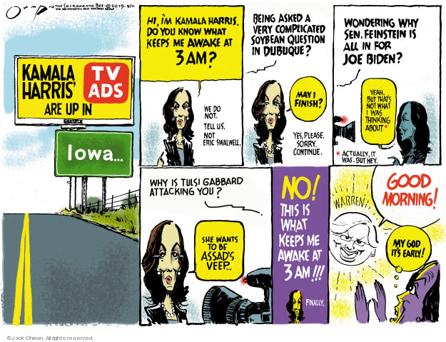 Kamala Harris TV Ads are up in Iowa … Hi Im Kamala Harris. Do you kno9w what keeps me awake at 3 am? We do not. Tell us. Not Eric Swalwell. Being asked a very complicated soybean question in Dubuque? May I finish? Yes, please. Sorry. Continue. Wondering why Sen Feinstein is all in for Joe Biden? yeah. But thats not what I was thinking about.* *Actually, it was. But hey. Why is Tulsi Gabbard attacking you? She wants to be Assads veep ... No! This is what keeps me awake at 3 am!!! Finally. Warren. Good morning! My god its early!