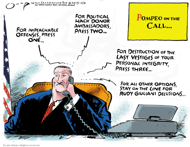 Pompeo on the Call … For impeachable offenses, press one … For political hack donor ambassadors, press two … For destruction of the last vestiges of your personal integrity, press three … For all other options, stay on the line for Rudy Giuliani delusions ...