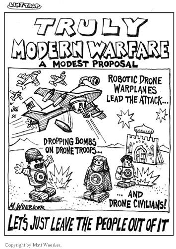 Truly Modern Warfare.  A modest proposal.  Robotic drone warplanes lead the attack…  Dropping bombs on drone troops…and drone civilians!  Lets just leave the people out of it.