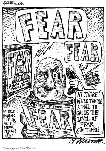 Fear.  Fear.  Fear.  Fear Level Tangerine.  Hi there!  Were taking a poll to gauge the level of fear out there…  Fearful Times.  FEAR.  Here, there, everywhere!  We have nothing to fear but the media itself!
