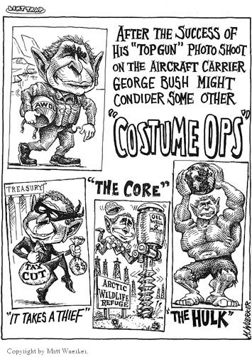 "AWOL.  After the success of his ""top gun"" photo shoot on the aircraft carrier George Bush might consider some other ""Costume Ops.""  Treasury.  Tax Cut.  $$.  ""It takes a thief.""  ""The Core.""  Oil Well OMatic.  Arctic Wildlife Refuge.  ""The Hulk."""