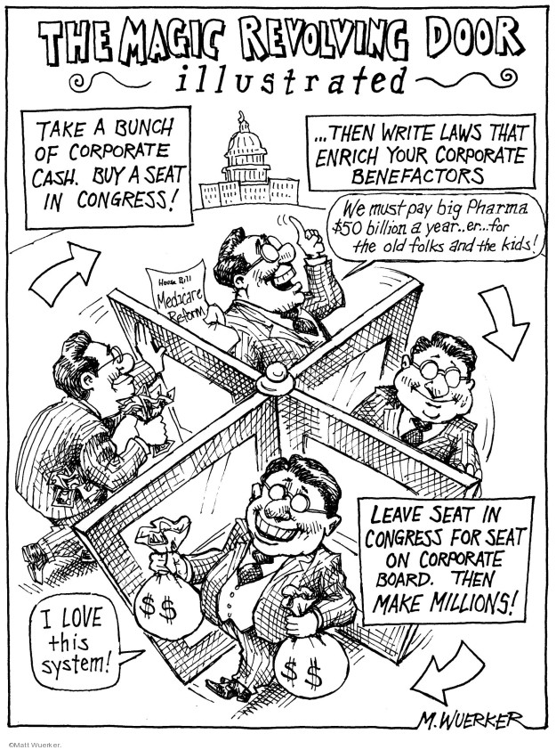 The Magic Revolving Door Illustrated.  Take a bunch of corporate cash.  Buy a seat in congress. Medicare Reform.  Then write laws that enrich your corporate benefactors.  We must pay big Pharma $50 billion a year .. Er � for the old folks and the kids.  Leave seat in congress for seat on corporate board.  Then make millions!  I love this system!