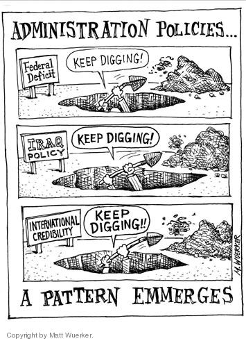 Administration Policies … Federal Deficit.  Keep digging!  Iraq Policy.  Keep digging!  International Credibility.  Keep digging!!  A pattern emerges.