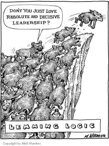 Lemming Logic.  Dont you just love resolute and decisive leadership?