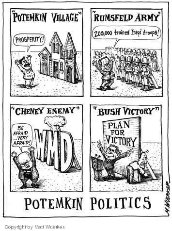 """Potemkin Village.""  Prosperity!  ""Rumsfeld Army.""  200,000 trained Iraqi troops!  ""Cheney Enemy.""  WMD.  Be afraid … very afraid.  ""Bush Victory.""  Plan for Victory.  Potemkin Politics."