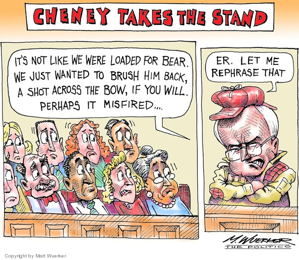 Cheney Takes the Stand.  Its not like we were loaded for bear.  We just wanted to brush him back, a shot across the bow, if you will.  Perhaps it misfired.  Er.  Let me rephrase that.