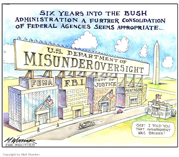 Six years into the Bush administration a further consolidation of federal agencies seems appropriate…. U.S. Department of Misunderoversight. FEMA.  F.B.I.  Dept. of Justice.  Pentagon.  See!  I told you that government was broken!