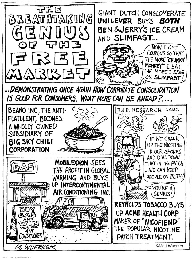 """The Breathtaking Genius of the Free Market.  Giant Dutch conglomerate Unilever buys both Ben & Jerrys Ice Cream and Slimfast�  Now I get coupons so that the more """"chunky monkey"""" I eat, the more I save on Slimfast!  �Demonstrating once again how corporate consolidation is good for consumers.  What more can be ahead?...  Beano Inc, the anti-flatulent, becomes a wholly owned subsidiary of Big Sky Chili Corporation.  Gas.  Mobilexxon sees the profit in global warming and buys up Intercontinental Air Conditioning Inc.  Buy Gas and Win Air Conditioner.  R.J.R. Research Labs.  If we crank up the nicotine in our smokes and dial down tray in the patch...we can keep people on both!  Youre a genius!  Reynolds Tobacco buys up Acme Health Corp, maker of """"Nicofiend,"""" the popular nicotine patch treatment."""
