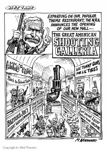 """Expanding on our popular theme restaurant, the N.R.A. announces the opening of our new mall…  The Great American SHOOTING GALLERIA.  Ammo n Camo.  Back to School Sale.  Victorias Secret.  Bazooka Joes Assault Weapon Emporium.  """"From my Cold Dead Fingers"""" Ice Cream.  Militia Mart.  Lil Tommy Guns for Lil Tikes.  Mini Mack 10s.  Banana Clip Republic.  Sort em out Later Family Fun Arcade.  NRA.  NRA.  NRA."""