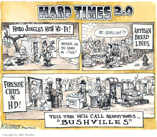 """Hard Times 2.0.  Hobo jungles with wi-fi.  Brother, can you spare an iTune?  No semolina?!!  Artisan bread lines.  Fireside chats in HD!   401(k) Plan.  This time well call shantytowns """"Bushvilles."""""""