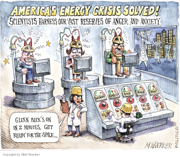 Americas Energy Crisis Solved!  Scientists harness our vast reserves of anger and anxiety.  Glenn Becks on in 2 minutes.  Get ready for the spike.  Worry.  Dread.  Bile.  Rage.  Panic.