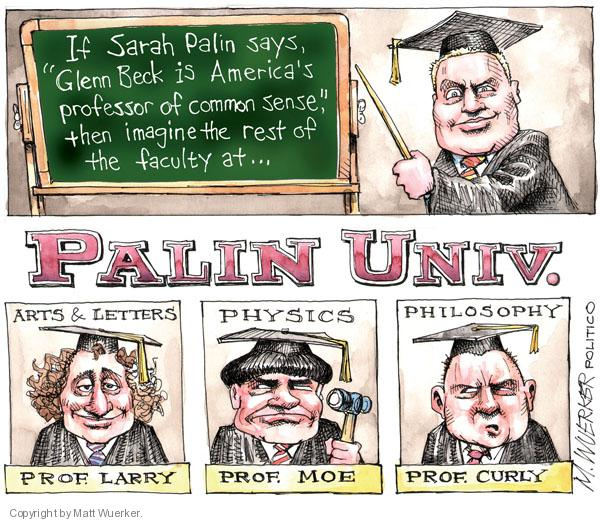 "If Sarah Palin says, ""Glenn Beck is Americas professor of common sense,"" then imagine the rest of the faculty at Palin Univ. Arts & Letters. Prof. Larry. Physics. Prof. Moe. Philosophy. Prof. Curly."