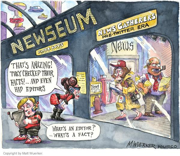 Newseum.  Paper Boys.  News Gatherers.  Pre-Twitter Era.  Thats amazing!  They checked their facts!  And even had editors.  Whats an editor?  Whats a fact?