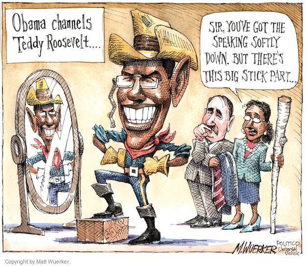 Obama channels Teddy Roosevelt … Sir, youve got the speaking softly down. But theres this big stick part …