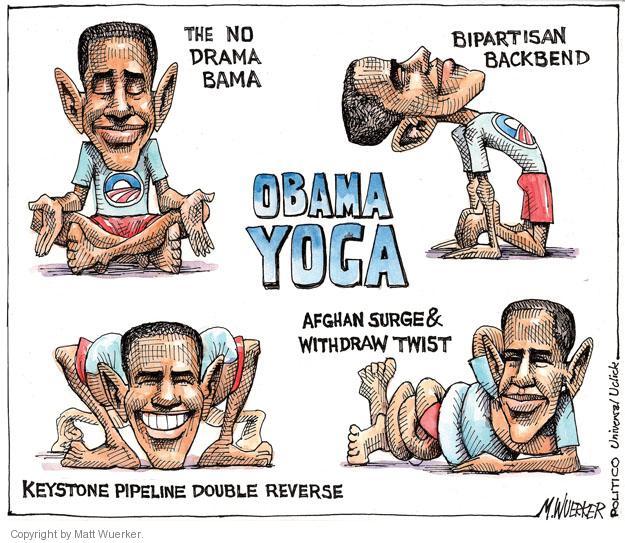 Obama Yoga. The No Drama Bama. Bipartisan Backbend. Keystone Pipeline Double Reverse. Afghan Surge & Withdraw Twist.