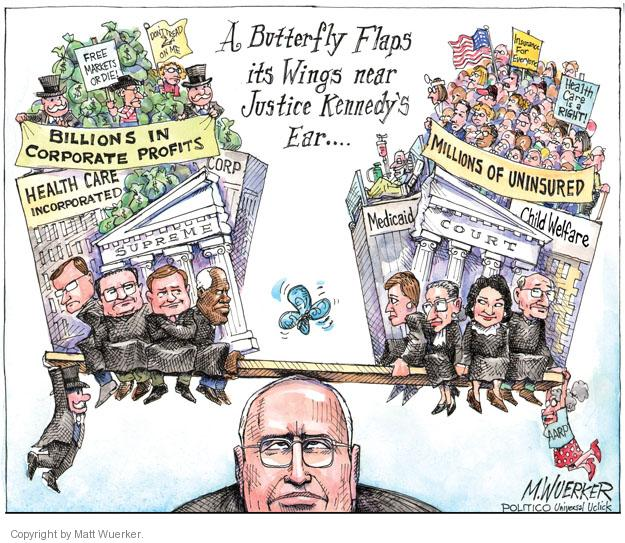 A Butterfly Flaps it Wings near Justice Kennedys Ear ... Dont Tread on Me. Free Markets or Die! Billions in Corporate Profits. Health Care Incorporated. Corp. Supreme. Insurance for Everyone. Health Care is a Right! Millions of Uninsured. Medicaid. Court. Child Welfare.
