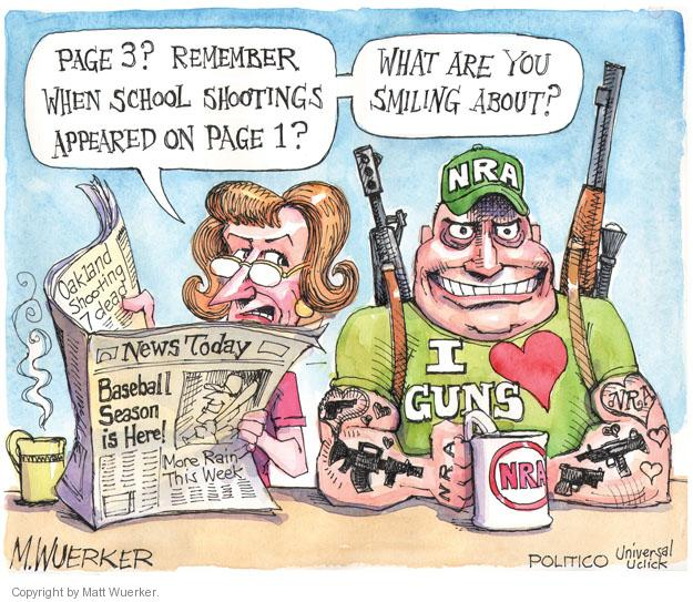 Page 3? Remember when school shootings appeared on page 1? What are you smiling about? NRA. Oakland Shooting 7 Dead. News Today. Baseball Season is Here! More Rain This Week. I love guns. NRA. NRA. NRA.