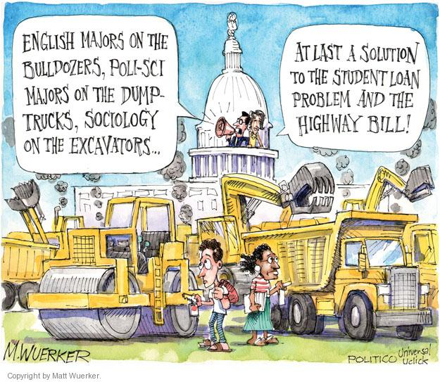 English majors on the bulldozers, poli-sci majors on the dump-trucks, sociology on the excavators � At last a solution to the student loan problem and the highway bill!