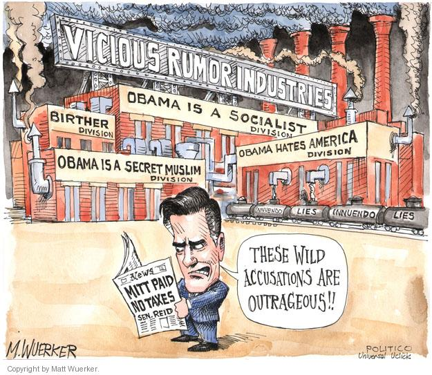 Vicious Rumor Industries. Obama is a Socialist division. Birther division. Obama hates America division. Obama is a secret Muslim division. News. Mitt paid no taxes. Sen. Reid. These wild accusations are outrageous!! Innuendo. Lies. Innuendo. Lies.