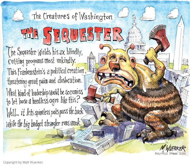 The Creatures of Washington. The Sequester. The Sequester wields his ax blindly, cutting programs most unkindly. This Frankensteins a political creation, threatening great pain and dislocation. What kind of leadership would be so remiss to let loose a heedless ogre like this? Well ... it lets spineless pols pass the buck while the big budget strangler runs amok.