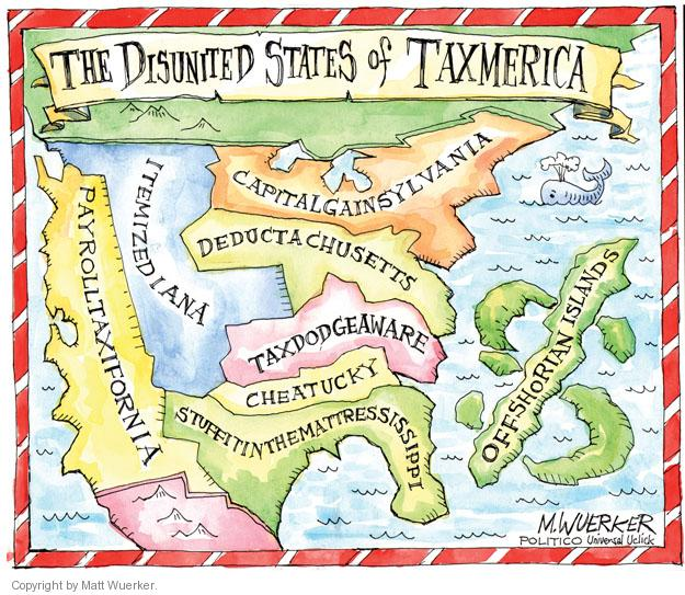 The Disunited States of Taxmerica. Payrolltaxifornia. Itemizediana. Capitalgainsylvania. Deductachusettes. Taxdodgeaware. Cheatucky. Stuffitinthemattressissippi. Offshorian Islands.