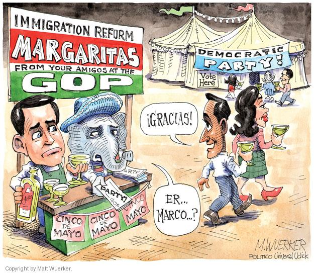 Immigration Reform Margaritas from your amigos at the GOP. Gracias! Er … Marco … ? Party! Cinco de Mayo. Cinco de Mayo. Cinco de Mayo. Democratic Party! Vote Here.