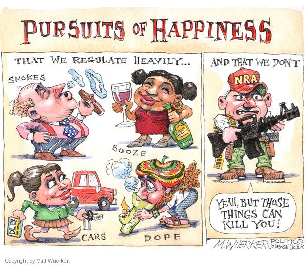 Pursuits of Happiness. What we regulate heavily � Smokes. Booze. Cars. Dope. And what we dont. NRA. Yeah, but those things can kill you!