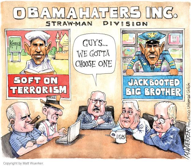 Obamahaters, Inc. Straw-man Division. Guys .. .We gotta choose one. Soft on terrorism. Jackbooted Big Brother. GB. Drudge.