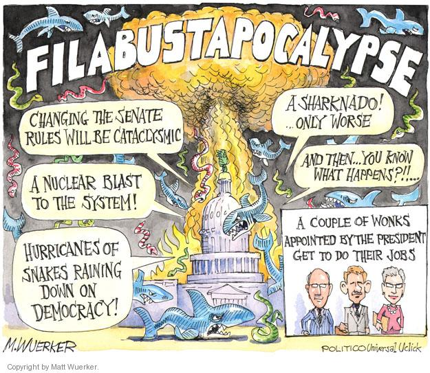 Filabustaapocalypse. Changing the senate rules will be cataclysmic. A nuclear blast to the system! Hurricanes of snakes raining down on democracy! A sharknado! … Only worse. And then  … you know what happens?!! … A couple of wonks appointed by the president get to do their jobs.