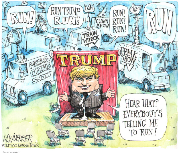 Run! Political Circus Show. Run Trump Run! Clown Show. Train Wreck TV. Run! Run! Run! Run. Freak Show TV. Trump. Hear that? Everybodys telling me to run!