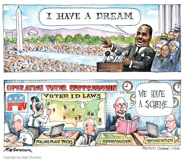 I HAVE A DREAM. Operation Voter Suppression. Voter ID Laws. We have a scheme � Polling Place Tricks. Gerrymander. Intimidation.