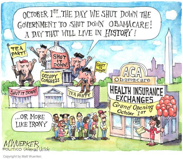 October 1st … The day we shut down the government to shut down Obamacare! A day that will live in history! Tea Party. Shut It Down. Occupy Congress. Shut It Down. Tea Party. Shut It Down. ACA Obamacare. Health Insurance Exchanges. Grand Opening October 1st. ... Or more like irony.
