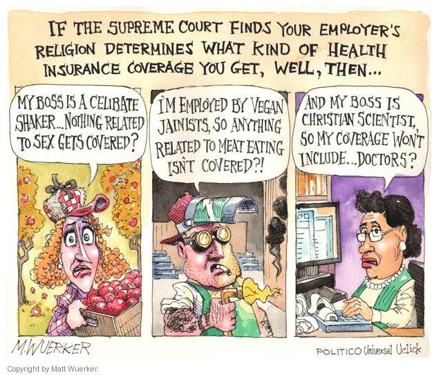 If the Supreme Court finds your employers religion determines what kind of health insurance coverage you get, well, then … My boss is a celibate Shaker … nothing related to sex gets covered? Im employed by vegan Jainists, so anything related to meat eating isnt covered?! And my boss is a Christian Scientist, so my coverage wont include ... doctors?