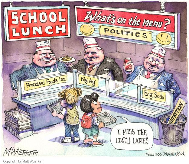 School Lunch. Whats on the Menu? Politics. Processed Foods Inc. Big Ag. Big Soda. Nutrition. I miss the lunch ladies.
