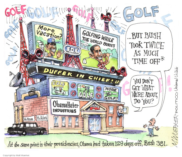 Golf  Golf  Golf  Golf  Golf.  Duffer in Chief.  More Vacation?  FOX.  Going While the World Burns.  Golf.  Golf.  More Golf?  Mr. Rove.  Mr. Ailes.  ObamaHater Industries.  You dont get what were about, do you?  But Bush took twice as much time off.*  At the same point in their presidencies, Obama had taken 129 days off, Bush 381.