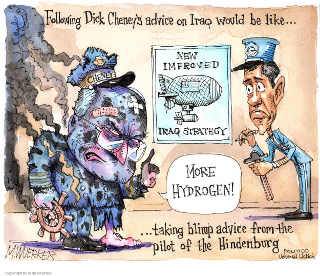 Following Dick Cheneys advice on Iraq would be like … New improved Iraq strategy. More hydrogen. Cheney … taking blimp advice from the pilot of the Hindenburg.