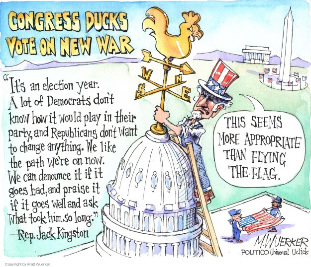 "Congress ducks vote on new war. This seems more appropriate than flying the flag. N S E W. ""Its an election year. A lot of Democrats dont know how it would play in their party, and Republicans dont want to change anything. We like the path were on now. We can denounce it if is goes bad, and praise it if it goes well and ask what took him so long."" - Rep. Jack Kingston."