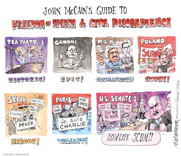 John McCains Guide to Freedom of Speech & Civil Disobedience. Tea Party. Historic! Gandhi. Epic! M.L.K. Courageous! Poland. Solidarnos. Freedom. Gutsy! Syria. Democracy. Free Speech. Freedom. Peace. Heroic! Paris. Free Speech. Je suis Charlie. Valiant! U.S. Senate. Code Pink. Stop the torture. Say no to war. Lowlife scum!!